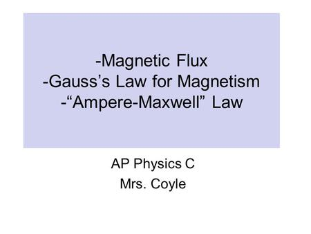"-Magnetic Flux -Gauss's Law for Magnetism -""Ampere-Maxwell"" Law AP Physics C Mrs. Coyle."
