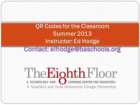QR Codes for the Classroom Summer 2013 Instructor: Ed Hodge Contact: