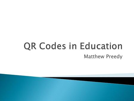Matthew Preedy.  QR = Quick Response  2D Barcode ◦ Allows QR code to contain more information than barcode on groceries  Necessary Technology ◦ Digital.