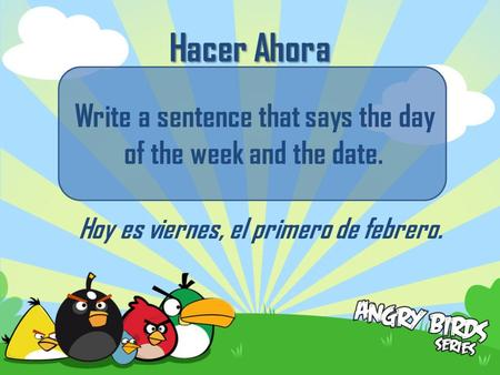 Hacer Ahora Write a sentence that says the day of the week and the date. Hoy es viernes, el primero de febrero.