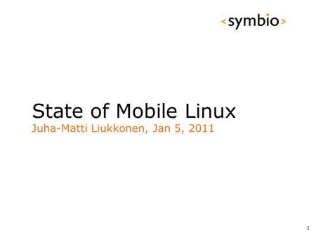 State of Mobile Linux Juha-Matti Liukkonen, Jan 5, 2011 1.