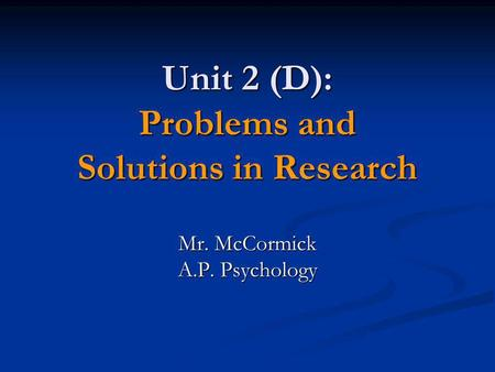 Unit 2 (D): Problems and Solutions in Research Mr. McCormick A.P. Psychology.