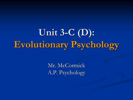 Unit 3-C (D): Evolutionary Psychology Mr. McCormick A.P. Psychology.