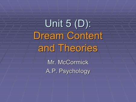 Unit 5 (D): Dream Content and Theories Mr. McCormick A.P. Psychology.