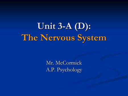 Unit 3-A (D): The Nervous System Mr. McCormick A.P. Psychology.