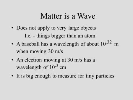 Matter is a Wave Does not apply to very large objects I.e. - things bigger than an atom A baseball has a wavelength of about 10 - 32 m when moving 30 m/s.