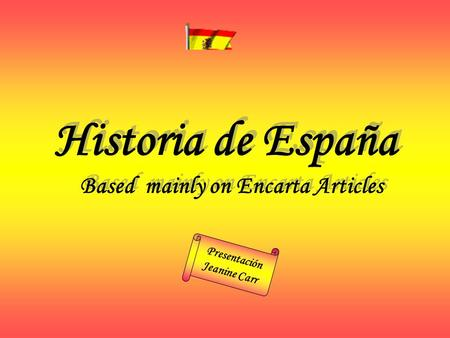 Based mainly on Encarta Articles Historia de España Presentación Jeanine Carr.