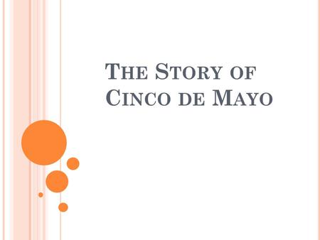 T HE S TORY OF C INCO DE M AYO. Cinco de Mayo means the 5 th of May, in English. In Mexico and in some parts of the United States, people celebrate Cinco.