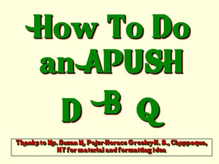 How To Do an APUSH DD BB QQ Thanks to Ms. Susan M. Pojer Horace Greeley H. S., Chappaqua, NY for material and formatting idea.