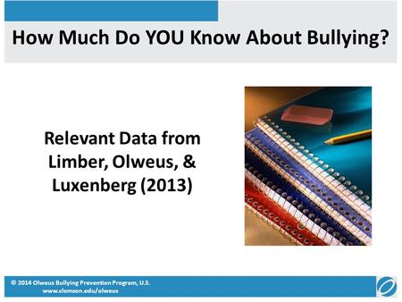 How Much Do YOU Know About Bullying? Relevant Data from Limber, Olweus, & Luxenberg (2013) © 2014 Olweus Bullying Prevention Program, U.S. www.clemson.edu/olweus.