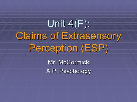 Unit 4(F): Claims of Extrasensory Perception (ESP) Mr. McCormick A.P. Psychology.