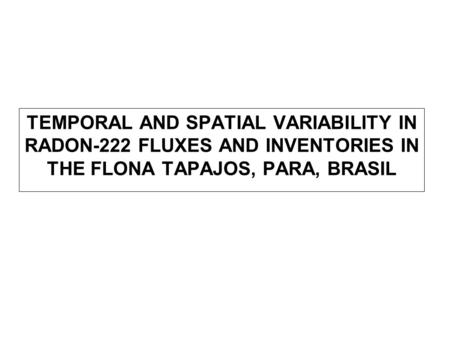 TEMPORAL AND SPATIAL VARIABILITY IN RADON-222 FLUXES AND INVENTORIES IN THE FLONA TAPAJOS, PARA, BRASIL.