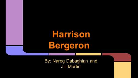 Harrison Bergeron By: Nareg Dabaghian and Jill Martin.