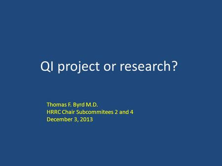 QI project or research? Thomas F. Byrd M.D. HRRC Chair Subcommitees 2 and 4 December 3, 2013.