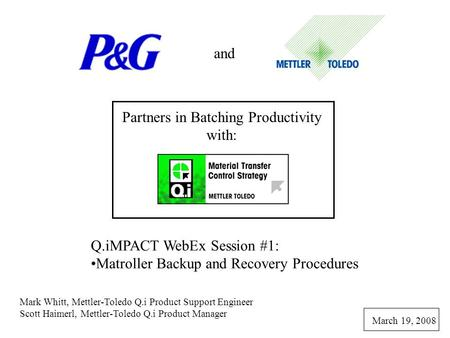 And Partners in Batching Productivity with: Q.iMPACT WebEx Session #1: Matroller Backup and Recovery Procedures Mark Whitt, Mettler-Toledo Q.i Product.