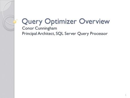Query Optimizer Overview Conor Cunningham Principal Architect, SQL Server Query Processor 1.