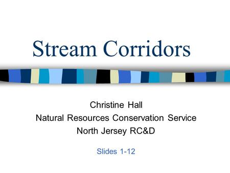 Stream Corridors Christine Hall Natural Resources Conservation Service North Jersey RC&D Slides 1-12.