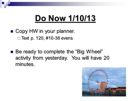 "Do Now 1/10/13 Copy HW in your planner. Copy HW in your planner.  Text p. 120, #10-38 evens Be ready to complete the ""Big Wheel"" activity from yesterday."