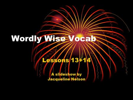 Wordly Wise Vocab Lessons 13+14 A slideshow by Jacqueline Nelson.