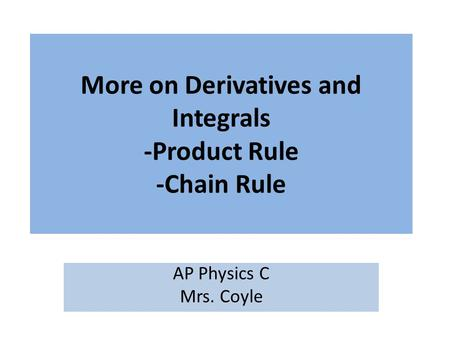 More on Derivatives and Integrals -Product Rule -Chain Rule AP Physics C Mrs. Coyle.