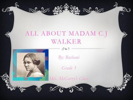 ALL ABOUT MADAM C.J WALKER By: Roshani Grade 3 Mrs. McGarry's Class.