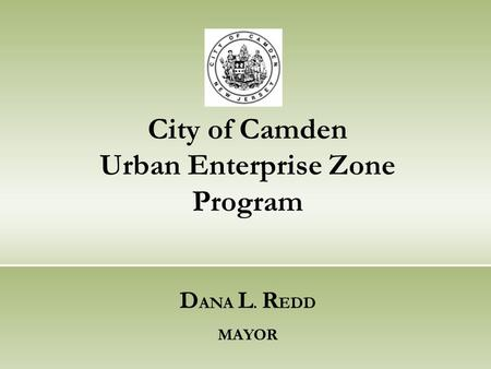 City of Camden Urban Enterprise Zone Program D ANA L. R EDD MAYOR.
