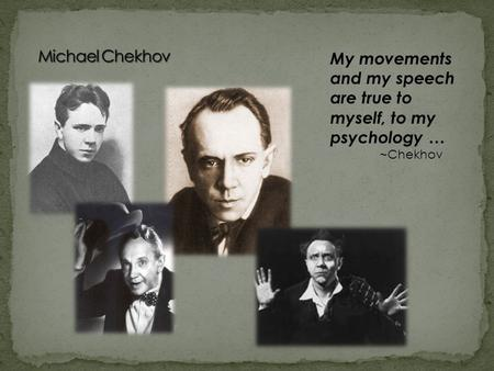 My movements and my speech are true to myself, to my psychology … ~Chekhov.