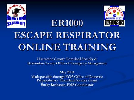 ER1000 ESCAPE RESPIRATOR ONLINE TRAINING Hunterdon County Homeland Security & Hunterdon County Office of Emergency Management May 2004 Made possible through.