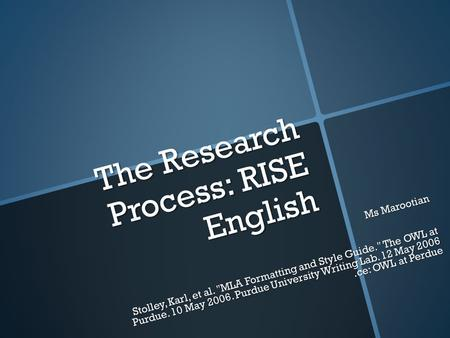 The Research Process: RISE English Ms Marootian Stolley, Karl, et al. MLA Formatting and Style Guide. The OWL at Purdue. 10 May 2006. Purdue University.