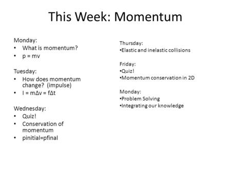 This Week: Momentum Monday: What is momentum? p = mv Tuesday: How does momentum change? (impulse)‏ I = mΔv = fΔt Wednesday: Quiz! Conservation of momentum.