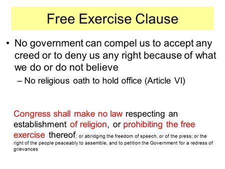 Free Exercise Clause No government can compel us to accept any creed or to deny us any right because of what we do or do not believe –No religious oath.