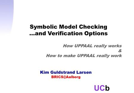 UCb Kim Guldstrand Larsen Symbolic Model Checking …and Verification Options How UPPAAL really works & How to make UPPAAL really work.