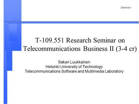 Seminar 1 T-109.551 Research Seminar on Telecommunications Business II (3-4 cr) Sakari Luukkainen Helsinki University of Technology Telecommunications.