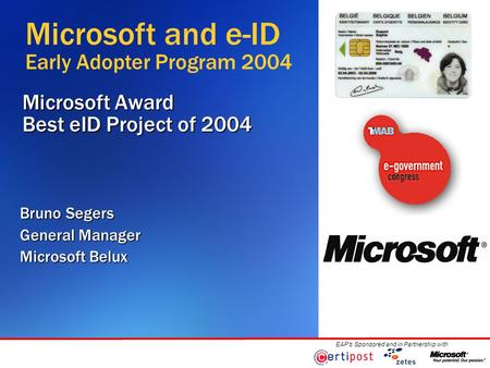 EAP's Sponsored and in Partnership with Microsoft Award Best eID Project of 2004 Bruno Segers General Manager Microsoft Belux Microsoft and e-ID Early.