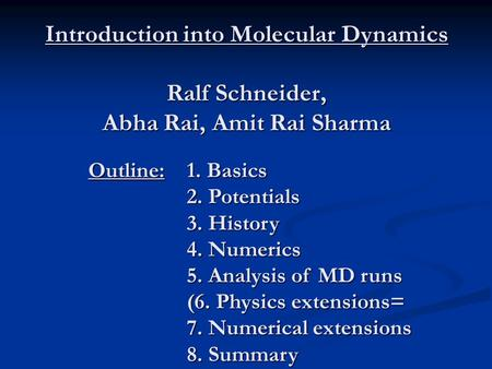 Introduction into Molecular Dynamics Ralf Schneider, Abha Rai, Amit Rai Sharma Outline:1. Basics 2. Potentials 3. History 4. Numerics 5. Analysis of MD.
