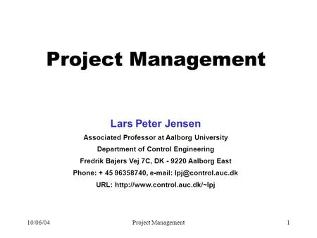 10/06/04Project Management1 Lars Peter Jensen Associated Professor at Aalborg University Department of Control Engineering Fredrik Bajers Vej 7C, DK -