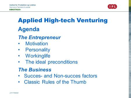 Institut for Produktion og Ledelse Danmarks Tekniske Universitet John Heebøll VÆKSTHUS+ Applied High-tech Venturing Agenda The Entrepreneur Motivation.
