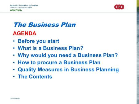 Institut for Produktion og Ledelse Danmarks Tekniske Universitet John Heebøll VÆKSTHUS+ The Business Plan AGENDA Before you start What is a Business Plan?