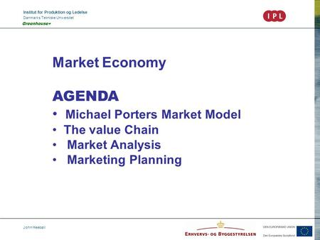 Institut for Produktion og Ledelse Danmarks Tekniske Universitet John Heebøll Greenhouse+ Market Economy AGENDA Michael Porters Market Model The value.