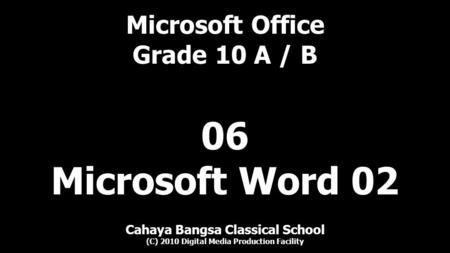 Microsoft Office Grade 10 A / B Cahaya Bangsa Classical School (C) 2010 Digital Media Production Facility 06 Microsoft Word 02.