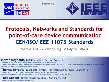Protocols, Networks and Standards for point-of-care device communication CEN/ISO/IEEE 11073 Standards Med-e-Tel, Luxembourg, 23 April, 2004 Melvin Reynolds,