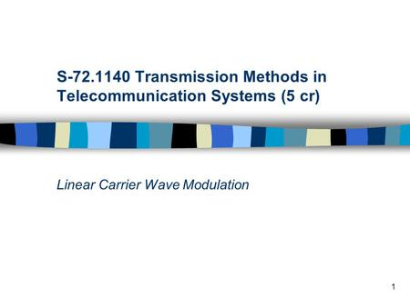1 S-72.1140 Transmission Methods in Telecommunication Systems (5 cr) Linear Carrier Wave Modulation.