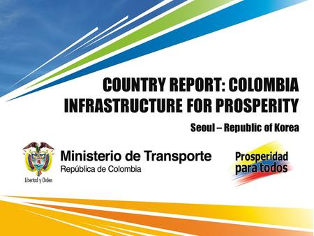 COUNTRY REPORT: COLOMBIA INFRASTRUCTURE FOR PROSPERITY Seoul – Republic of Korea.