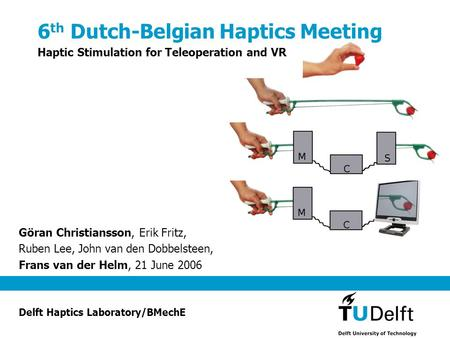 6 th Dutch-Belgian Haptics Meeting Haptic Stimulation for Teleoperation and VR Göran Christiansson, Erik Fritz, Ruben Lee, John van den Dobbelsteen, Frans.