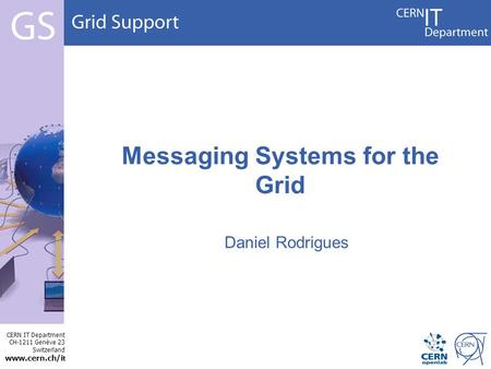 CERN IT Department CH-1211 Genève 23 Switzerland www.cern.ch/i t Messaging Systems for the Grid Daniel Rodrigues.