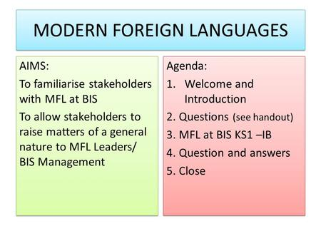 MODERN FOREIGN LANGUAGES AIMS: To familiarise stakeholders with MFL at BIS To allow stakeholders to raise matters of a general nature to MFL Leaders/ BIS.