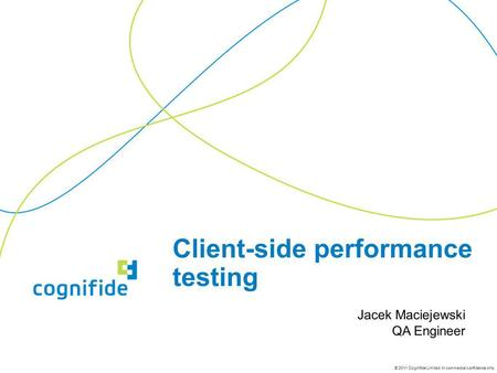 © 2011 Cognifide Limited. In commercial confidence only. Client-side performance testing Jacek Maciejewski QA Engineer.