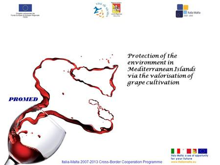 Protection of the environment in Mediterranean Islands via the valorisation of grape cultivation PROMED Italia-Malta 2007-2013 Cross-Border Cooperation.