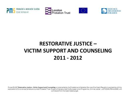 RESTORATIVE JUSTICE – VICTIM SUPPORT AND COUNSELING 2011 - 2012 Project EU057 Restorative Justice – Victim Support and Counseling is implemented by the.