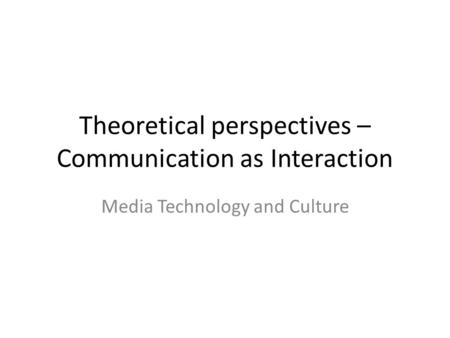 Theoretical perspectives – Communication as Interaction Media Technology and Culture.
